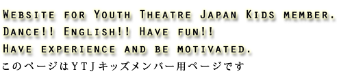 Website for Youth Theatre Japan Kids member.Dance!! English!! Have fun!!Have experience and be motivated.